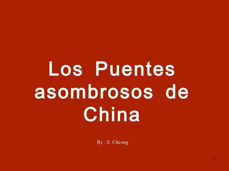 Los Puentes asombrosos de China By : E. Cheong