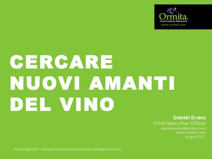 CERCARE NUOVI AMANTI DEL VINO Daniel Evans Chief Executive Officer [email_address] www.ormita.com August 2011 © Copyright ...