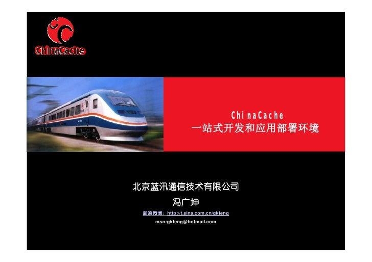 ChinaCache                    一站式开发和应用部署环境     北京蓝汛通信技术有限公司             冯广坤  新浪微博:http://t.sina.com.cn/gkfeng      msn:gkf...