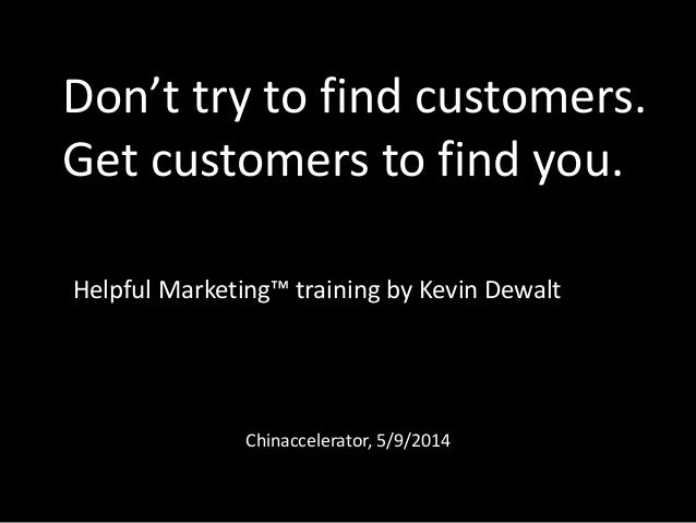 Don't try to find customers. Get customers to find you. Helpful Marketing™ training by Kevin Dewalt  Chinaccelerator, 5/9/...