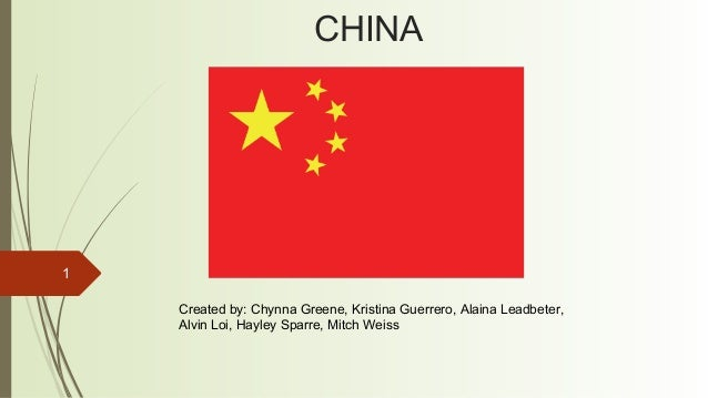 1 CHINA Created by: Chynna Greene, Kristina Guerrero, Alaina Leadbeter, Alvin Loi, Hayley Sparre, Mitch Weiss