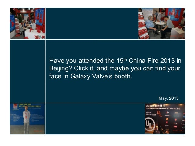 Have you attended the 15thChina Fire 2013 inBeijing? Click it, and maybe you can find yourface in Galaxy Valve's booth.May...