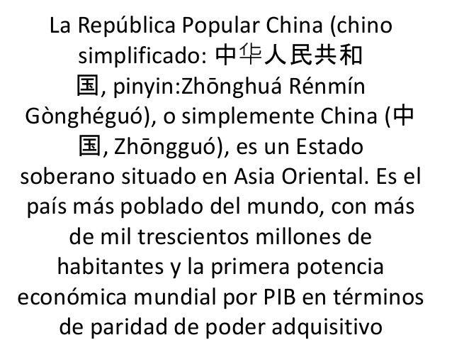 La República Popular China (chino simplificado: 中华人民共和 国, pinyin:Zhōnghuá Rénmín Gònghéguó), o simplemente China (中 国, Zhō...