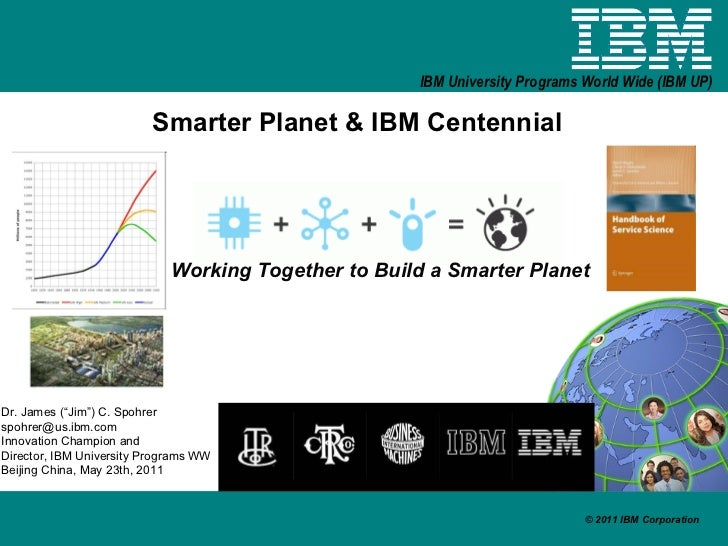 "Smarter Planet & IBM Centennial Working Together to Build a Smarter Planet Dr. James (""Jim"") C. Spohrer [email_address] In..."