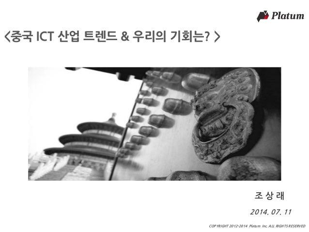 마스터 제목 COPYRIGHT 2012-2014 Platum Inc. ALL RIGHTS RESERVED <중국 ICT 산업 트렌드 & 우리의 기회는? > 2014. 07. 11 조 상 래