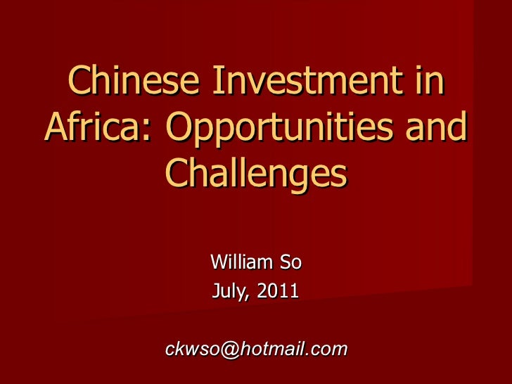 Chinese Investment in Africa: Opportunities and Challenges William So July, 2011 [email_address]