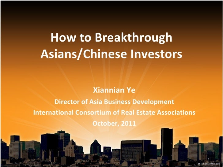 How to Breakthrough Asians/Chinese Investors Xiannian Ye Director of Asia Business Development International Consortium of...