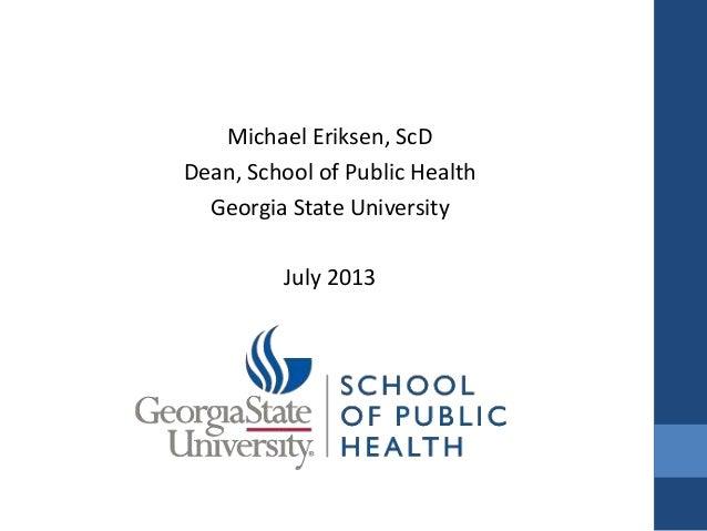 Michael Eriksen, ScD Dean, School of Public Health Georgia State University July 2013
