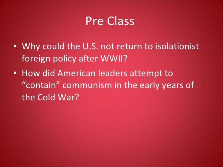 Pre Class  <ul><li>Why could the U.S. not return to isolationist foreign policy after WWII? </li></ul><ul><li>How did Amer...