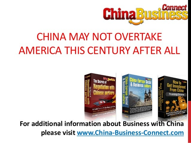 CHINA MAY NOT OVERTAKEAMERICA THIS CENTURY AFTER ALLFor additional information about Business with Chinaplease visit www.C...