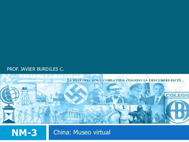 PROF. JAVIER BURDILES C.<br />NM-3<br />China: Museo virtual<br />