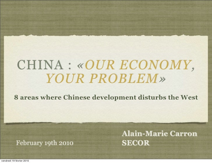 CHINA : «OUR ECONOMY,                 YOUR PROBLEM»           8 areas where Chinese development disturbs the West         ...