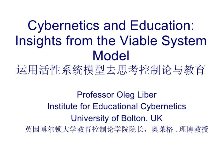 Cybernetics and Education: Insights from the Viable System Model 运用活性系统模型去思考控制论与教育 Professor Oleg Liber Institute for Educ...