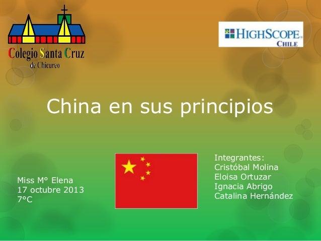 China en sus principios  Miss M° Elena 17 octubre 2013 7°C  Integrantes: Cristóbal Molina Eloisa Ortuzar Ignacia Abrigo Ca...