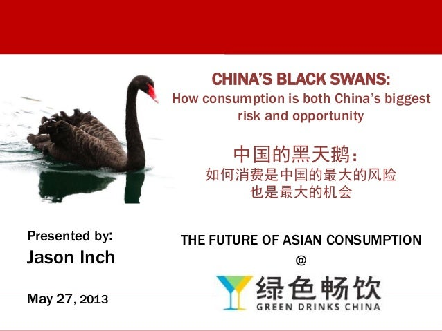 Presented by:Jason InchMay 27, 2013CHINA'S BLACK SWANS:How consumption is both China's biggestrisk and opportunity中国的黑天鹅:如...