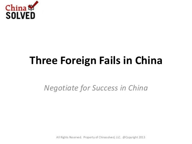 Three Foreign Fails in China Negotiate for Success in China All Rights Reserved. Property of Chinasolved, LLC. @Copyright ...