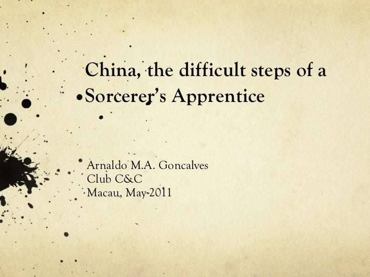 China, the difficult steps of a Sorcerer's Apprentice Arnaldo M.A. Goncalves Club C&C Macau, May 2011