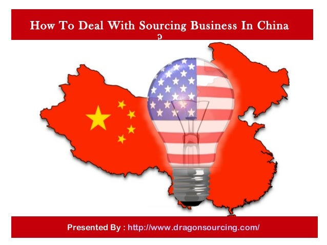 How To Deal With Sourcing Business In China ? Presented By : http://www.dragonsourcing.com/