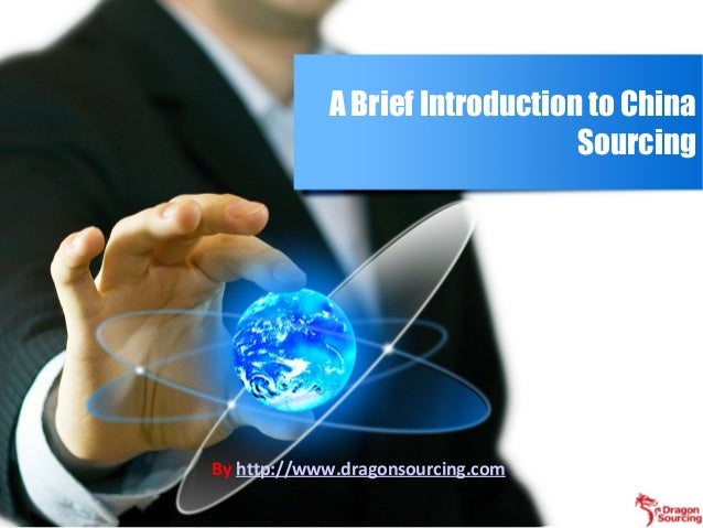 A Brief Introduction to China Sourcing By http://www.dragonsourcing.com