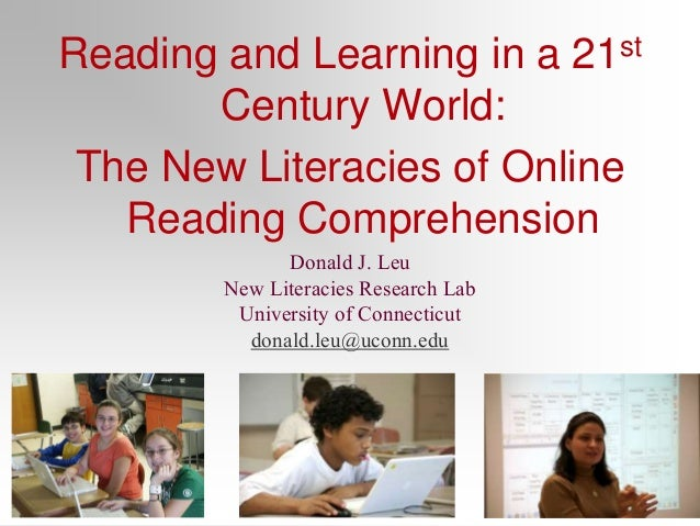 Reading and Learning in a 21st Century World: The New Literacies of Online Reading Comprehension Donald J. Leu New Literac...