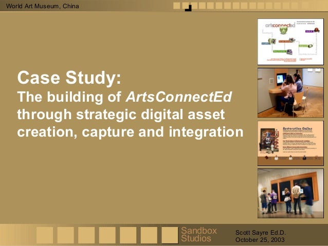 Sandbox Studios Scott Sayre Ed.D. October 25, 2003 World Art Museum, China Case Study: The building of ArtsConnectEd throu...