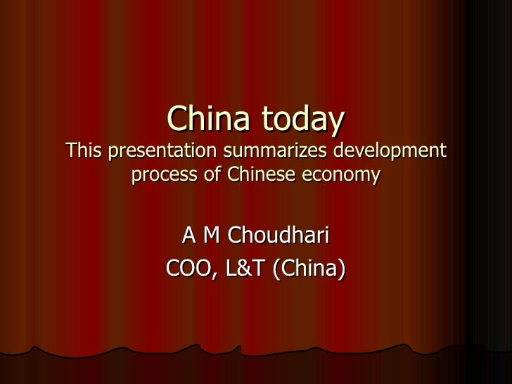 China today This presentation summarizes development process of Chinese economy A M Choudhari COO, L&T (China)