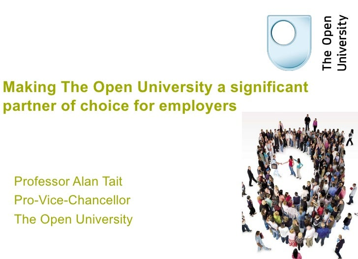Making The Open University a significantpartner of choice for employers Professor Alan Tait Pro-Vice-Chancellor The Open U...