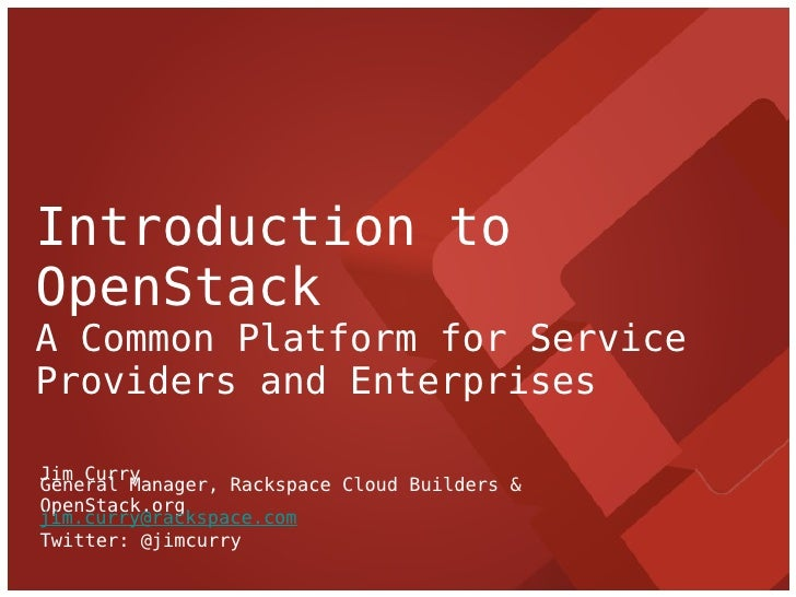 Introduction toOpenStackA Common Platform for ServiceProviders and EnterprisesJim CurryGeneral Manager, Rackspace Cloud Bu...