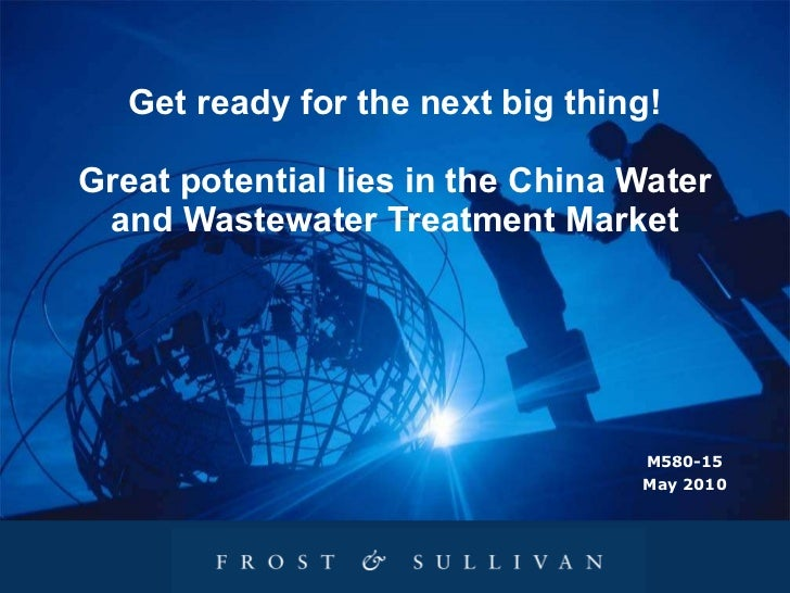 Get ready for the next big thing! Great potential lies in the China Water and Wastewater Treatment Market M580-15 May 2010
