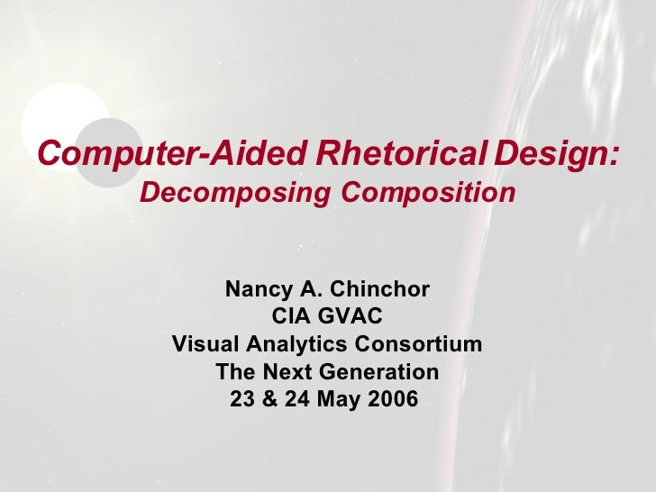 Computer-Aided Rhetorical Design:   Decomposing Composition <ul><li>Nancy A. Chinchor </li></ul><ul><li>CIA GVAC </li></ul...