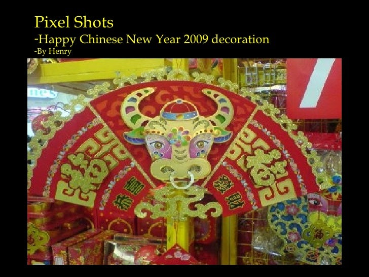 <ul><li>Pixel Shots  </li></ul><ul><li>Happy Chinese New Year 2009 decoration </li></ul><ul><li>By Henry </li></ul>