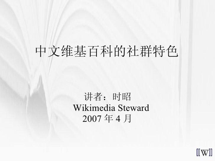 讲者:时昭   Wikimedia Steward 2007 年 4 月 中文维基百科的社群特色