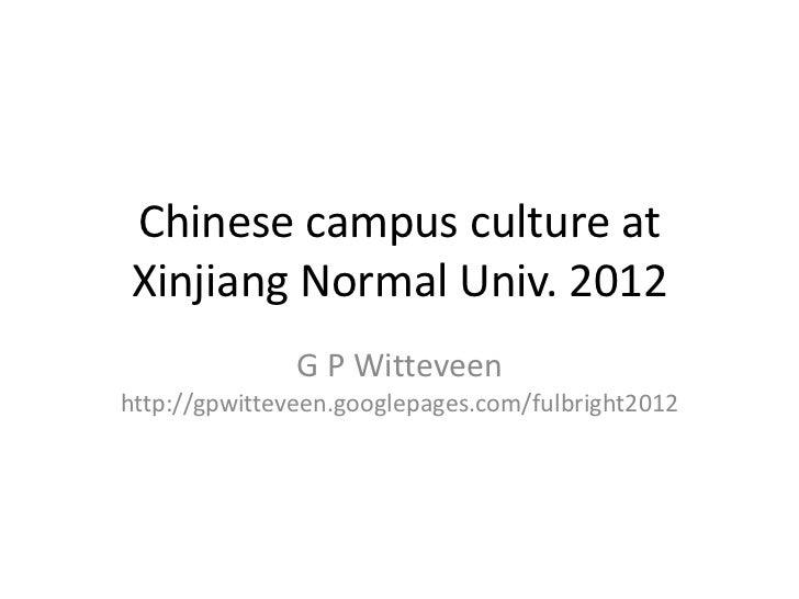 Chinese campus culture atXinjiang Normal Univ. 2012               G P Witteveenhttp://gpwitteveen.googlepages.com/fulbrigh...