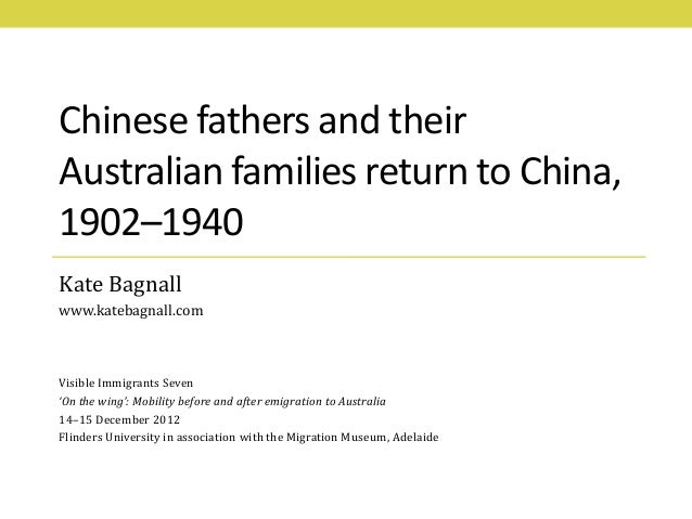 Chinese fathers and theirAustralian families return to China,1902–1940Kate Bagnallwww.katebagnall.comVisible Immigrants Se...