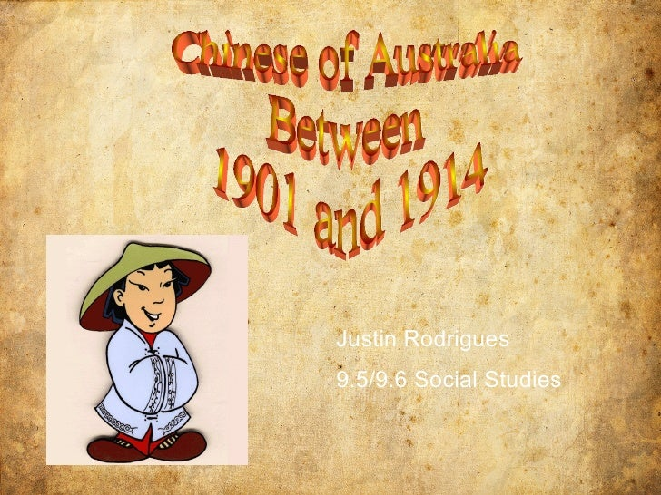 Chinese of Australia Between 1901 and 1914  Justin Rodrigues  9.5/9.6 Social Studies