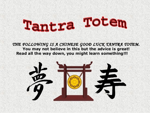 THE FOLLOWING IS A CHINESE GOOD LUCK TANTRA TOTEM.You may not believe in this but the advice is great!Read all the way dow...