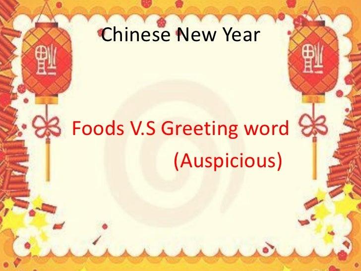 Chinese New Year <ul><li>Foods V.S Greeting word </li></ul><ul><li>(Auspicious) </li></ul>