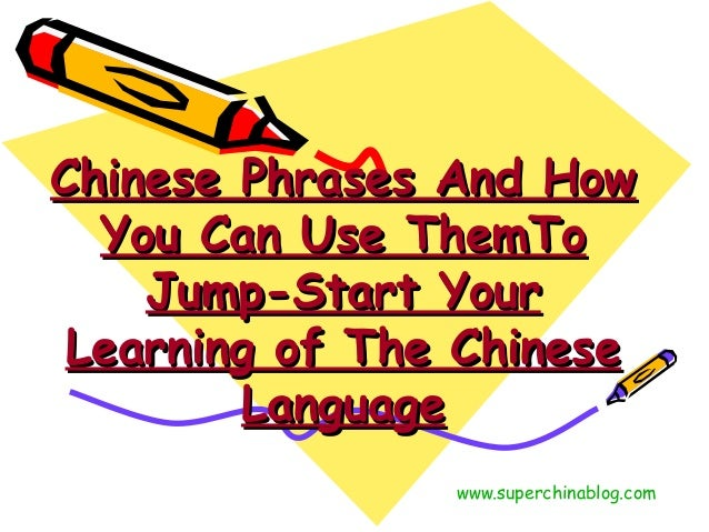Chinese Phrases And HowChinese Phrases And How You Can Use ThemToYou Can Use ThemTo Jump-Start YourJump-Start Your Learnin...