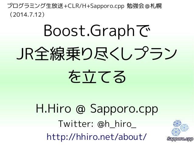 プログラミング生放送+CLR/H+Sapporo.cpp 勉強会@札幌 (2014.7.12) Boost.Graphで JR全線乗り尽くしプラン を立てる H.Hiro @ Sapporo.cpp Twitter: @h_hiro_ http...