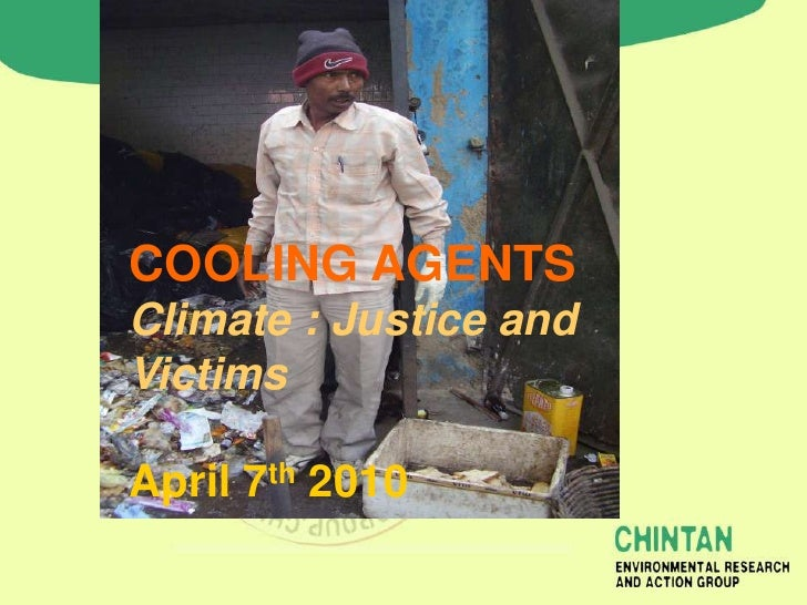 COOLING AGENTS Climate : Justice and Victims  April 7th 2010