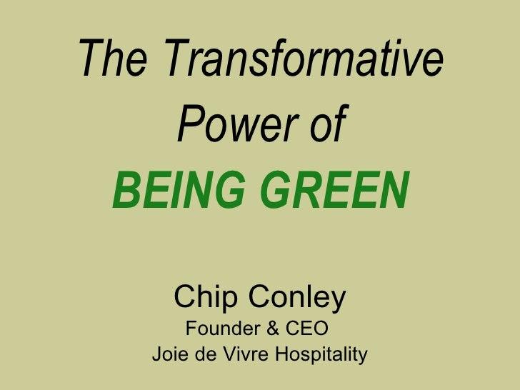 <ul><li>The Transformative </li></ul><ul><li>Power of </li></ul><ul><li>BEING GREEN </li></ul><ul><li>Chip Conley </li></u...