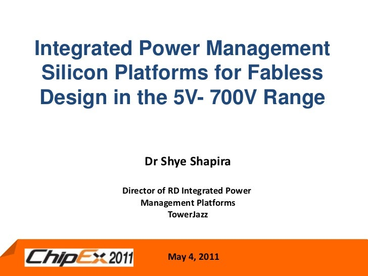 Integrated Power Management Silicon Platforms for Fabless Design in the 5V- 700V Range<br />Dr Shye Shapira<br />Director ...