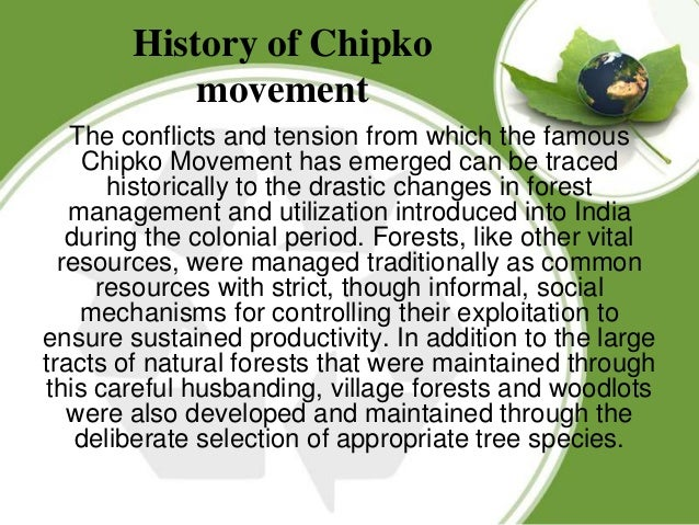 the chipko movement essay The chipko movement or chipko andolan refers to a forest conservation movement where people clung onto trees to prevent them from being cut.