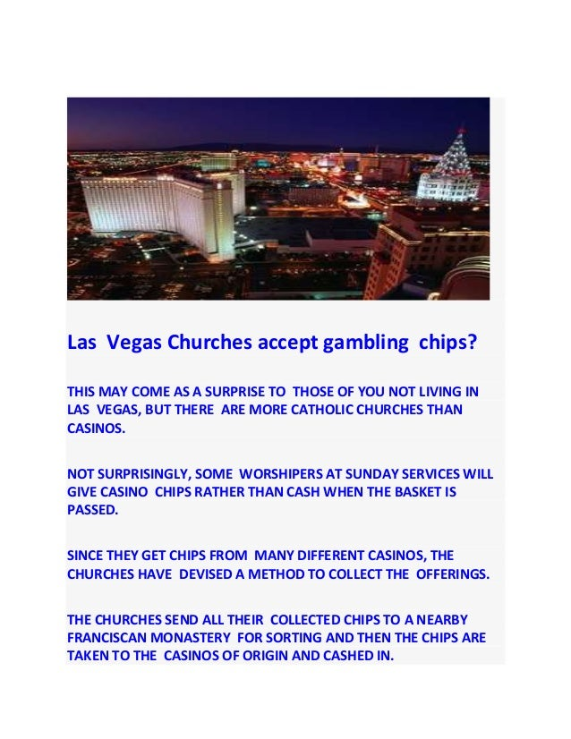Las Vegas Churches accept gambling chips?THIS MAY COME AS A SURPRISE TO THOSE OF YOU NOT LIVING INLAS VEGAS, BUT THERE ARE...