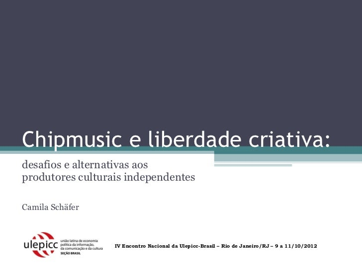 Chipmusic e liberdade criativa:desafios e alternativas aosprodutores culturais independentesCamila Schäfer                ...