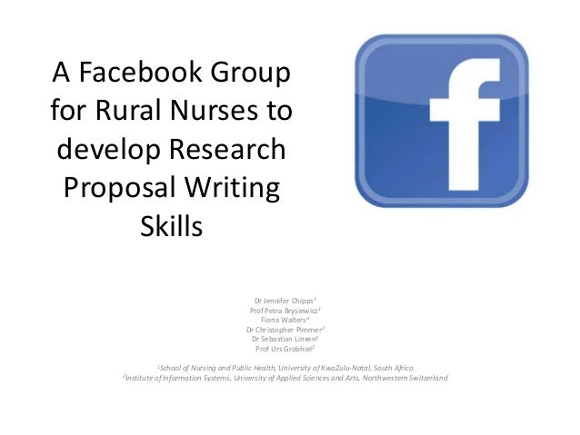 A Facebook Group for Rural Nurses to develop Research Proposal Writing Skills Dr Jennifer Chipps1 Prof Petra Brysiewicz1 F...