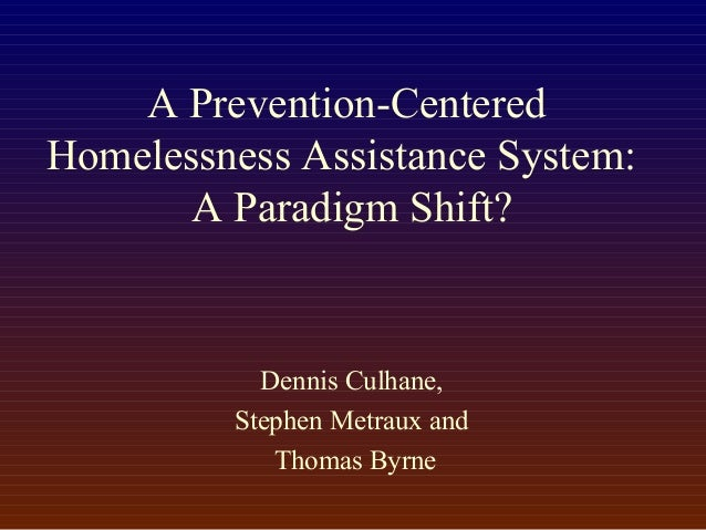 A Prevention-Centered Homelessness Assistance System: A Paradigm Shift? Dennis Culhane, Stephen Metraux and Thomas Byrne