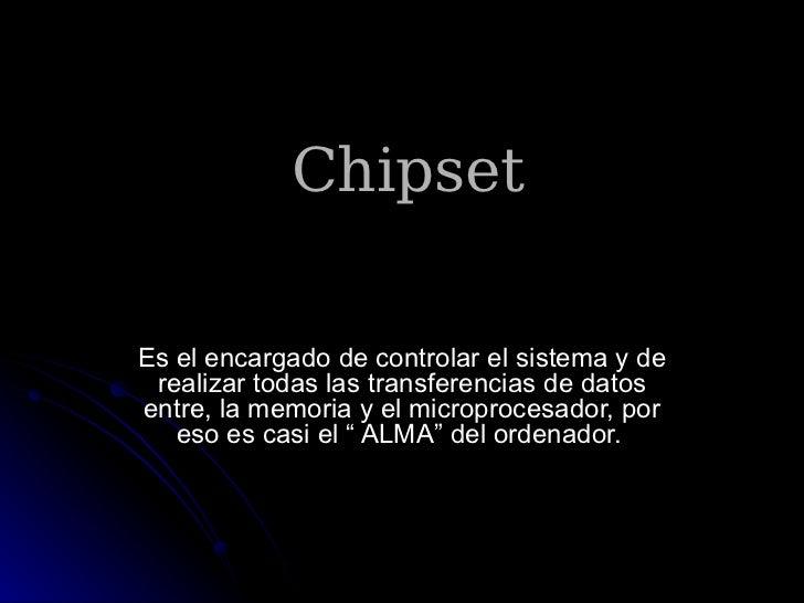 ChipsetEs el encargado de controlar el sistema y de realizar todas las transferencias de datosentre, la memoria y el micro...