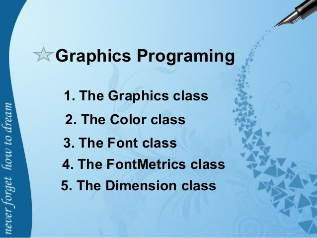 Graphics Programing 1. The Graphics class 2. The Color class 3. The Font class 4. The FontMetrics class 5. The Dimension c...