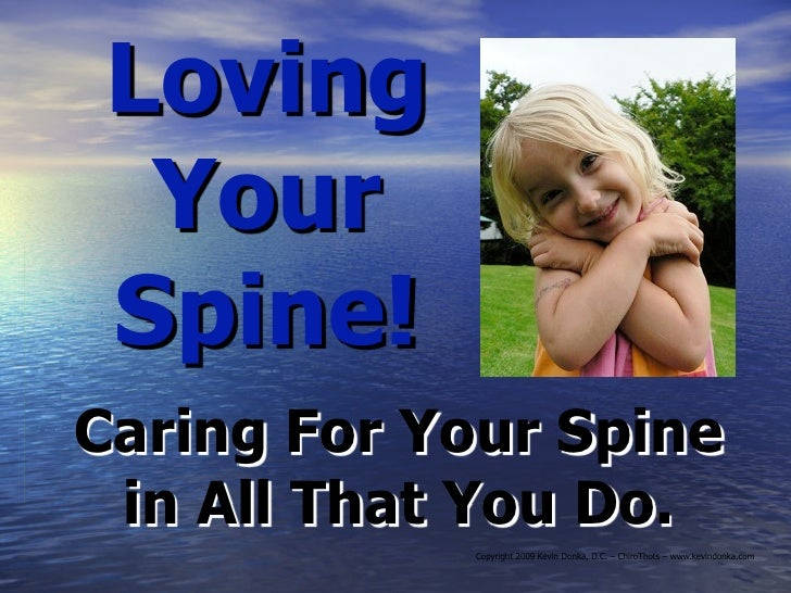 Loving   Your  Spine! Caring For Your Spine  in All That You Do.             Copyright 2009 Kevin Donka, D.C. – ChiroThots...